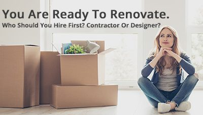 You Are Ready To Renovate. Who Should You Hire First? Contractor Or Designer?