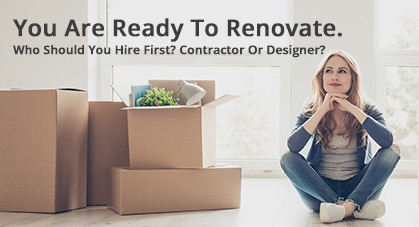You Are Ready To Renovate. Who Should You Hire First? Contractor Or Designer? Which comes first?